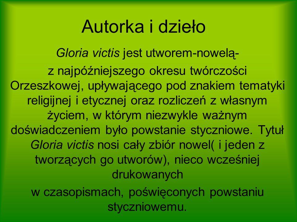 Autorka i dzieło Gloria victis jest utworem-nowelą- z najpóźniejszego okresu twórczości Orzeszkowej, upływającego pod znakiem tematyki religijnej i et