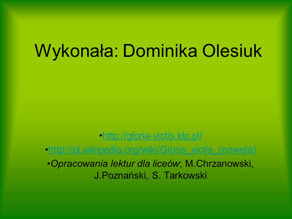 Wykonała: Dominika Olesiuk http://gloria-victis.klp.pl/ http://pl.wikipedia.org/wiki/Gloria_victis_(nowela) Opracowania lektur dla liceów; M.Chrzanows