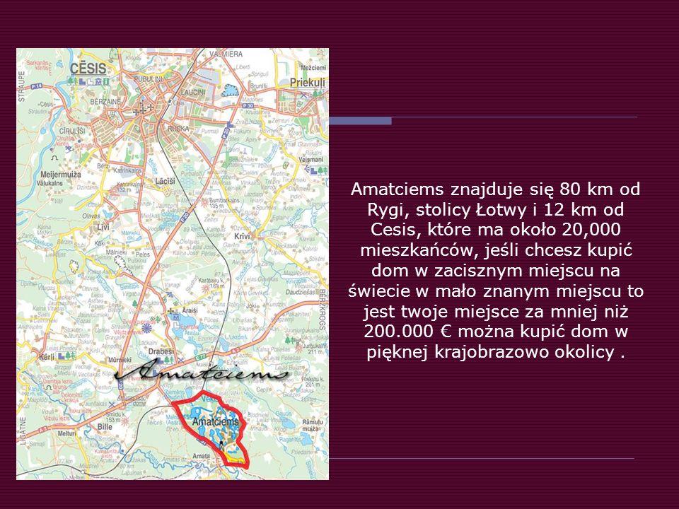 Amatciems znajduje się 80 km od Rygi, stolicy Łotwy i 12 km od Cesis, które ma około 20,000 mieszkańców, jeśli chcesz kupić dom w zacisznym miejscu na świecie w mało znanym miejscu to jest twoje miejsce za mniej niż 200.000 można kupić dom w pięknej krajobrazowo okolicy.