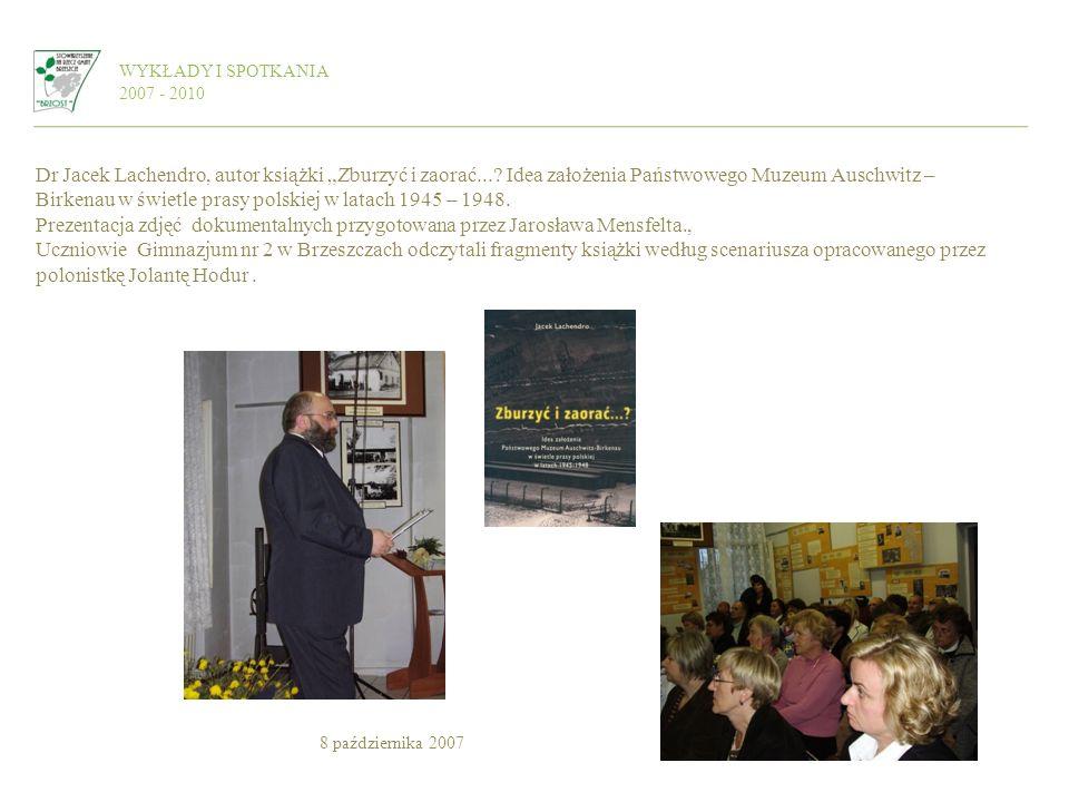 WYKŁADY I SPOTKANIA 2007 - 2010 Dr Jacek Lachendro, autor książki Zburzyć i zaorać...? Idea założenia Państwowego Muzeum Auschwitz – Birkenau w świetl