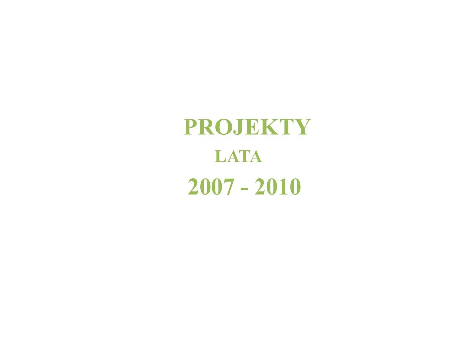 PROJEKTY LATA 2007 - 2010