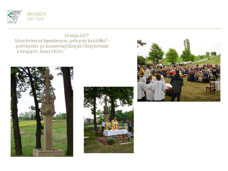 16 maja 2007 Msza święta na legendarnym polu przy kościółku - poświęcenie po konserwacji Krzyża Ukrzyżowanie z Grupą św. Jana z 1816 r. PROJEKTY 2007