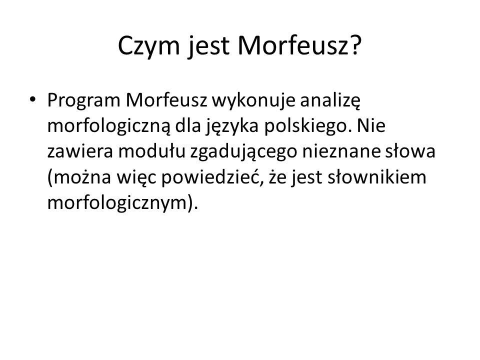 Czym jest Morfeusz? Program Morfeusz wykonuje analizę morfologiczną dla języka polskiego. Nie zawiera modułu zgadującego nieznane słowa (można więc po