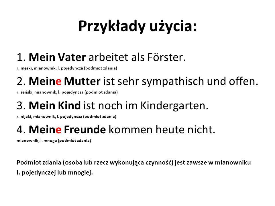 Przykłady użycia: 1. Mein Vater arbeitet als Förster. r. męski, mianownik, l. pojedyncza (podmiot zdania) 2. Meine Mutter ist sehr sympathisch und off