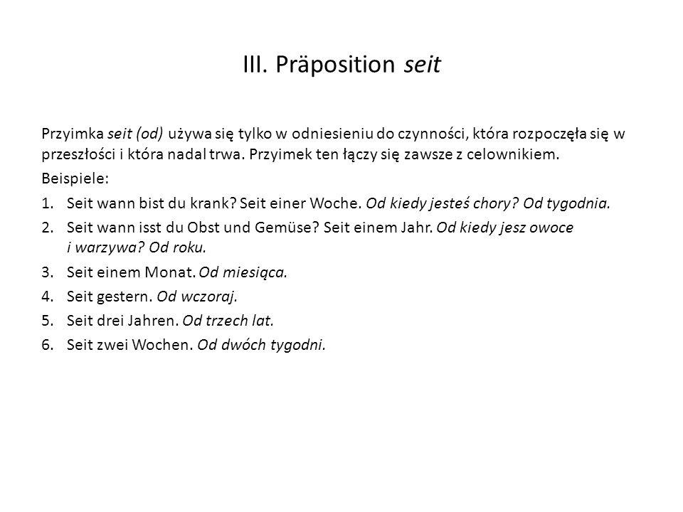 III. Präposition seit Przyimka seit (od) używa się tylko w odniesieniu do czynności, która rozpoczęła się w przeszłości i która nadal trwa. Przyimek t
