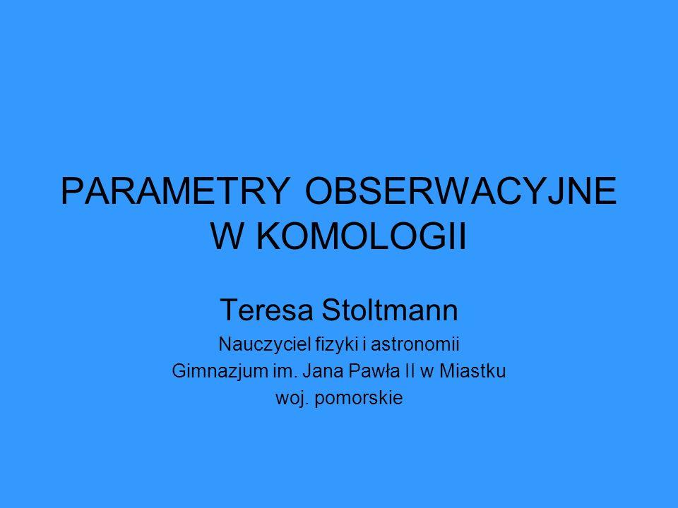 Parametr gęstości dla poszczególnych modeli Wszechświata WSZECHŚWIAT OTWARTY 0<Ω<1 k<0 ρ<ρ C WSZECHŚWIAT PŁASKI Ω=1 k=0 ρ=ρ c WSZECHŚWIAT ZAMKNIĘTY Ω>1 k>0 ρ>ρ c