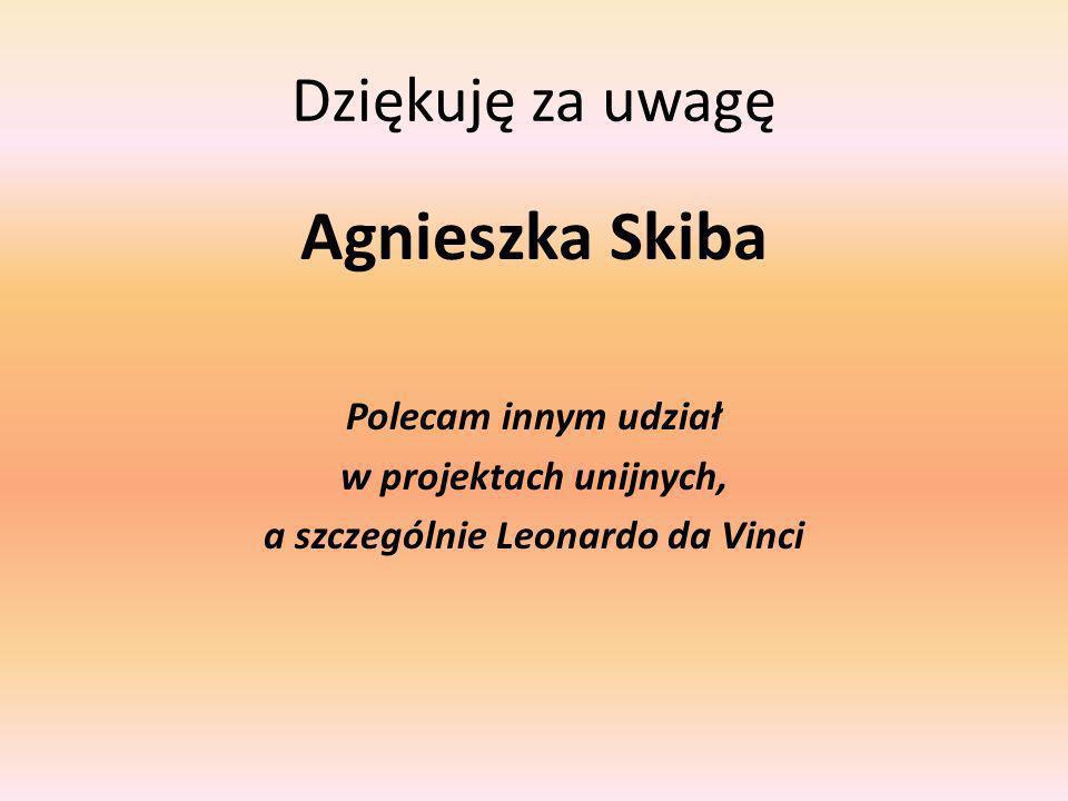 Dziękuję za uwagę Agnieszka Skiba Polecam innym udział w projektach unijnych, a szczególnie Leonardo da Vinci