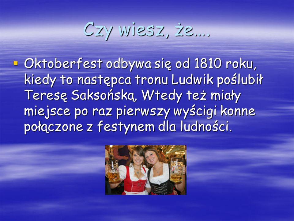 Czy wiesz, że…. Oktoberfest odbywa się od 1810 roku, kiedy to następca tronu Ludwik poślubił Teresę Saksońską. Wtedy też miały miejsce po raz pierwszy