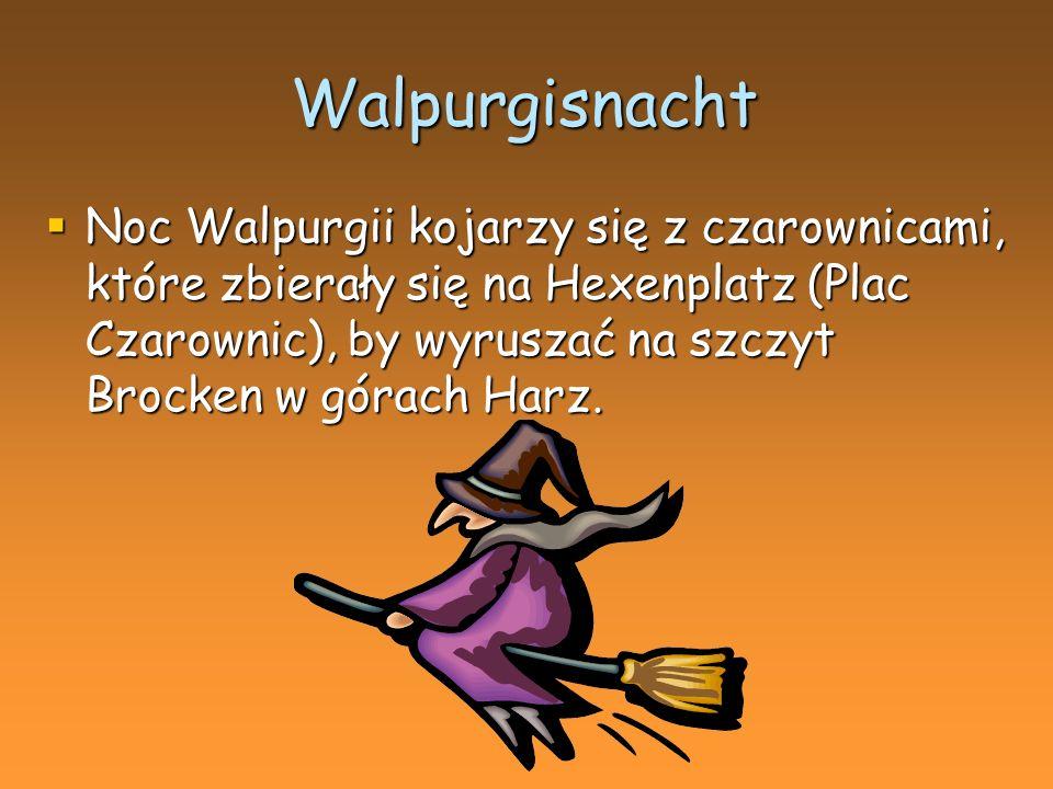 Walpurgisnacht Noc Walpurgii kojarzy się z czarownicami, które zbierały się na Hexenplatz (Plac Czarownic), by wyruszać na szczyt Brocken w górach Harz.