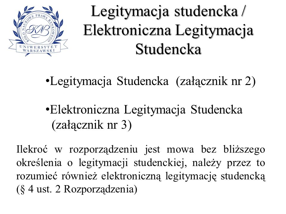 Legitymacja Studencka Dokument poświadczający status studenta Prawo do posiadania legitymacji studenckiej mają studenci do dnia ukończenia studiów, zawieszenia w prawach studenta lub skreślenia z listy studentów Legitymację studencką może otrzymać również student zagranicznej uczelni odbywający w polskiej uczelni część studiów