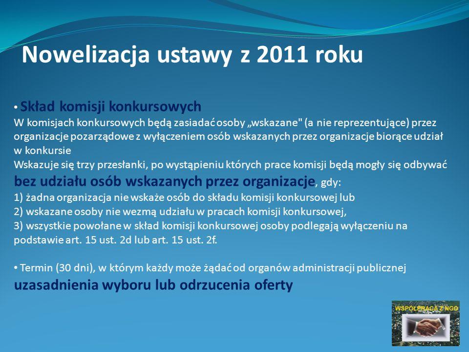 Nowelizacja ustawy z 2011 roku Skład komisji konkursowych W komisjach konkursowych będą zasiadać osoby wskazane (a nie reprezentujące) przez organizacje pozarządowe z wyłączeniem osób wskazanych przez organizacje biorące udział w konkursie Wskazuje się trzy przesłanki, po wystąpieniu których prace komisji będą mogły się odbywać bez udziału osób wskazanych przez organizacje, gdy: 1) żadna organizacja nie wskaże osób do składu komisji konkursowej lub 2) wskazane osoby nie wezmą udziału w pracach komisji konkursowej, 3) wszystkie powołane w skład komisji konkursowej osoby podlegają wyłączeniu na podstawie art.
