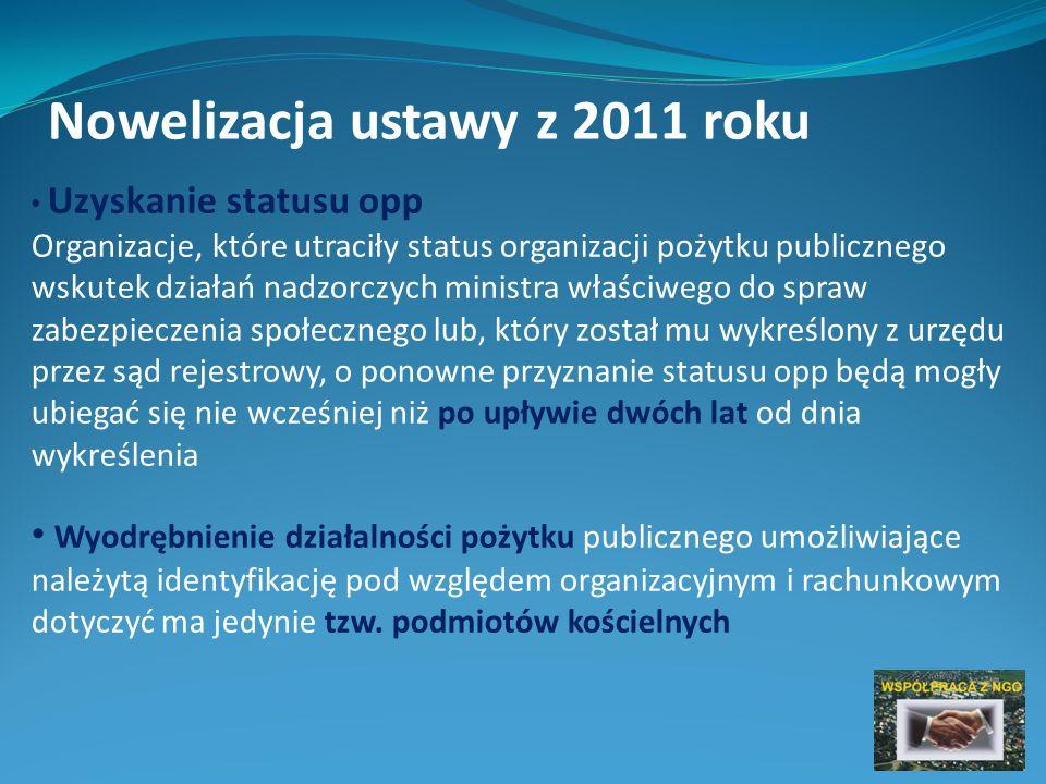 Nowelizacja ustawy z 2011 roku Uzyskanie statusu opp Organizacje, które utraciły status organizacji pożytku publicznego wskutek działań nadzorczych ministra właściwego do spraw zabezpieczenia społecznego lub, który został mu wykreślony z urzędu przez sąd rejestrowy, o ponowne przyznanie statusu opp będą mogły ubiegać się nie wcześniej niż po upływie dwóch lat od dnia wykreślenia Wyodrębnienie działalności pożytku publicznego umożliwiające należytą identyfikację pod względem organizacyjnym i rachunkowym dotyczyć ma jedynie tzw.