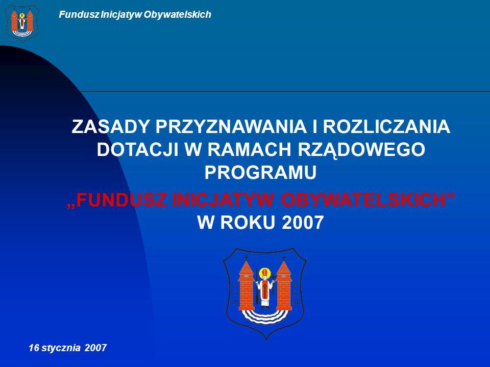 Fundusz Inicjatyw Obywatelskich ZASADY PRZYZNAWANIA I ROZLICZANIA DOTACJI W RAMACH RZĄDOWEGO PROGRAMU FUNDUSZ INICJATYW OBYWATELSKICH W ROKU 2007 16 stycznia 2007