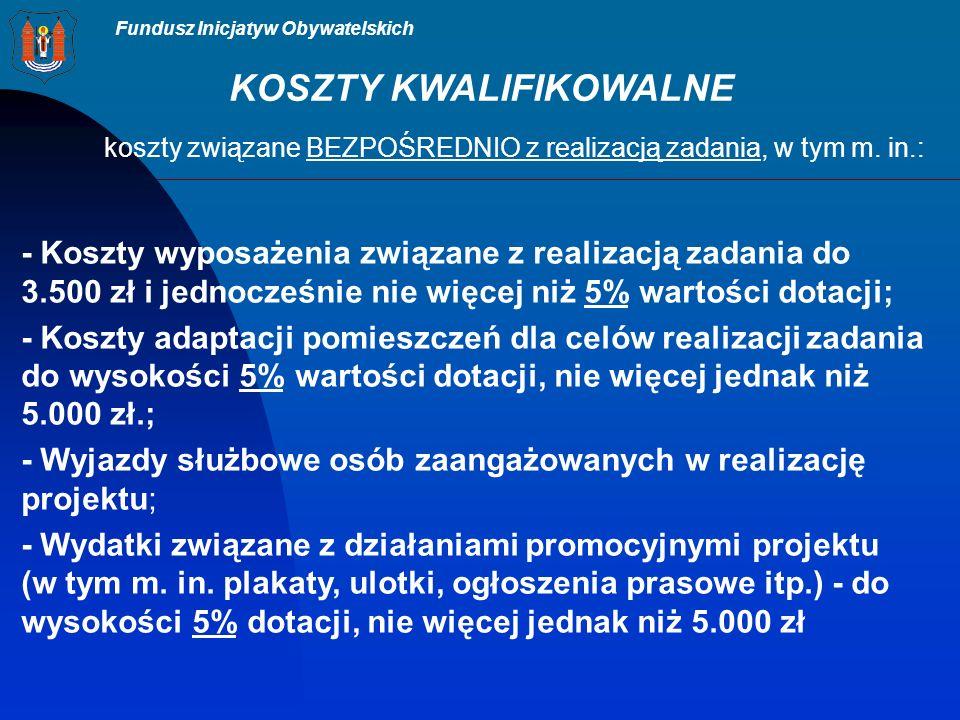 Fundusz Inicjatyw Obywatelskich KOSZTY KWALIFIKOWALNE koszty związane BEZPOŚREDNIO z realizacją zadania, w tym m.
