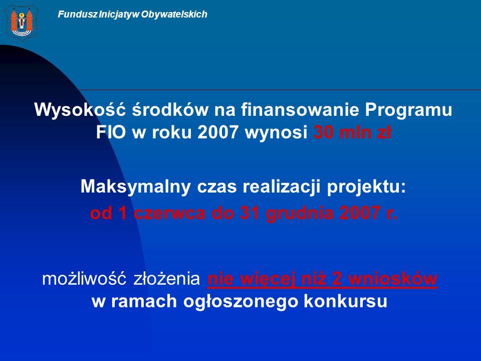 Fundusz Inicjatyw Obywatelskich Wysokość środków na finansowanie Programu FIO w roku 2007 wynosi 30 mln zł Maksymalny czas realizacji projektu: od 1 czerwca do 31 grudnia 2007 r.