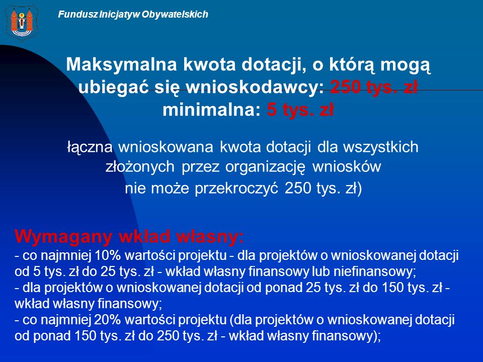 Fundusz Inicjatyw Obywatelskich Maksymalna kwota dotacji, o którą mogą ubiegać się wnioskodawcy: 250 tys.