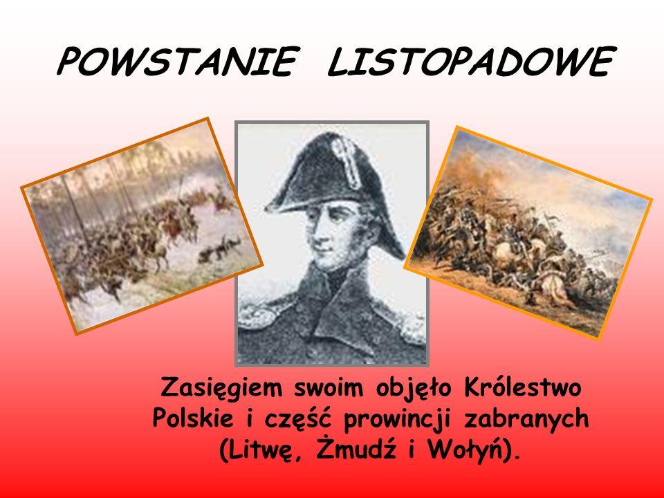 POWSTANIE LISTOPADOWE Zasięgiem swoim objęło Królestwo Polskie i część prowincji zabranych (Litwę, Żmudź i Wołyń).