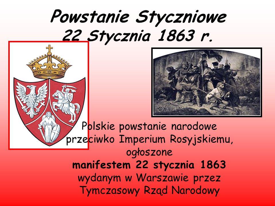 Powstanie Styczniowe 22 Stycznia 1863 r. Polskie powstanie narodowe przeciwko Imperium Rosyjskiemu, ogłoszone manifestem 22 stycznia 1863 wydanym w Wa