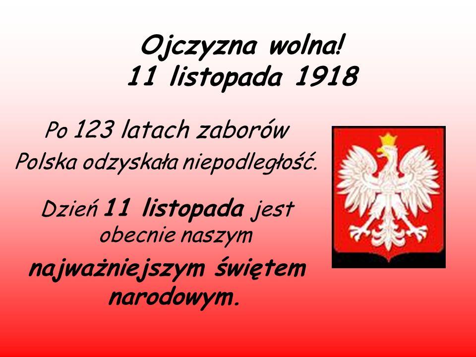 Ojczyzna wolna! 11 listopada 1918 Po 123 latach zaborów Polska odzyskała niepodległość. Dzień 11 listopada jest obecnie naszym najważniejszym świętem
