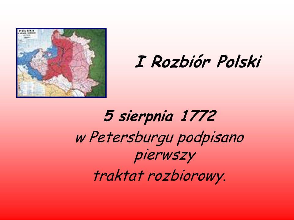 I Rozbiór Polski 5 sierpnia 1772 w Petersburgu podpisano pierwszy traktat rozbiorowy.