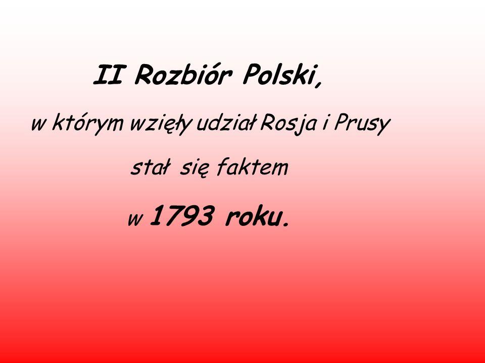 II Rozbiór Polski, w którym wzięły udział Rosja i Prusy stał się faktem w 1793 roku.