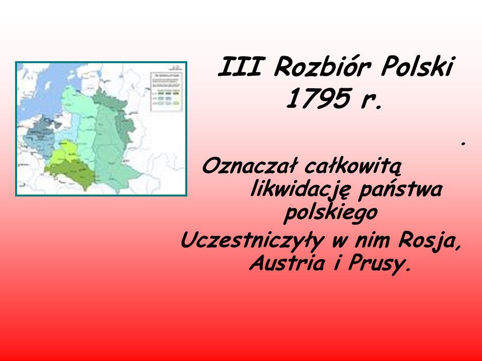 III Rozbiór Polski 1795 r.. Oznaczał całkowitą likwidację państwa polskiego Uczestniczyły w nim Rosja, Austria i Prusy.