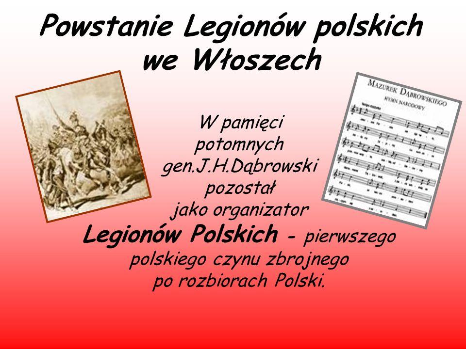 Powstanie Legionów polskich we Włoszech W pamięci potomnych gen.J.H.Dąbrowski pozostał jako organizator Legionów Polskich - pierwszego polskiego czynu