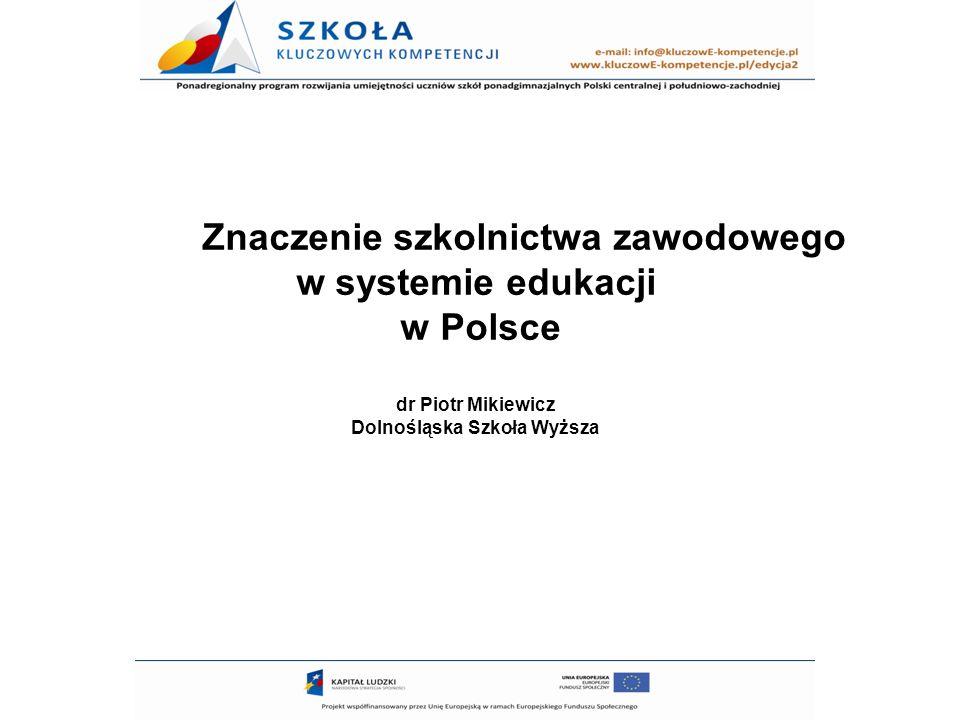 Znaczenie szkolnictwa zawodowego w systemie edukacji w Polsce dr Piotr Mikiewicz Dolnośląska Szkoła Wyższa