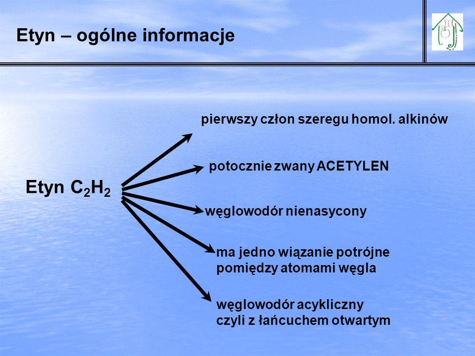 Etyn – ogólne informacje Etyn C 2 H 2 pierwszy człon szeregu homol. alkinów potocznie zwany ACETYLEN węglowodór nienasycony ma jedno wiązanie potrójne