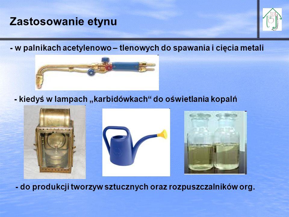 Zastosowanie etynu - w palnikach acetylenowo – tlenowych do spawania i cięcia metali - kiedyś w lampach karbidówkach do oświetlania kopalń - do produk