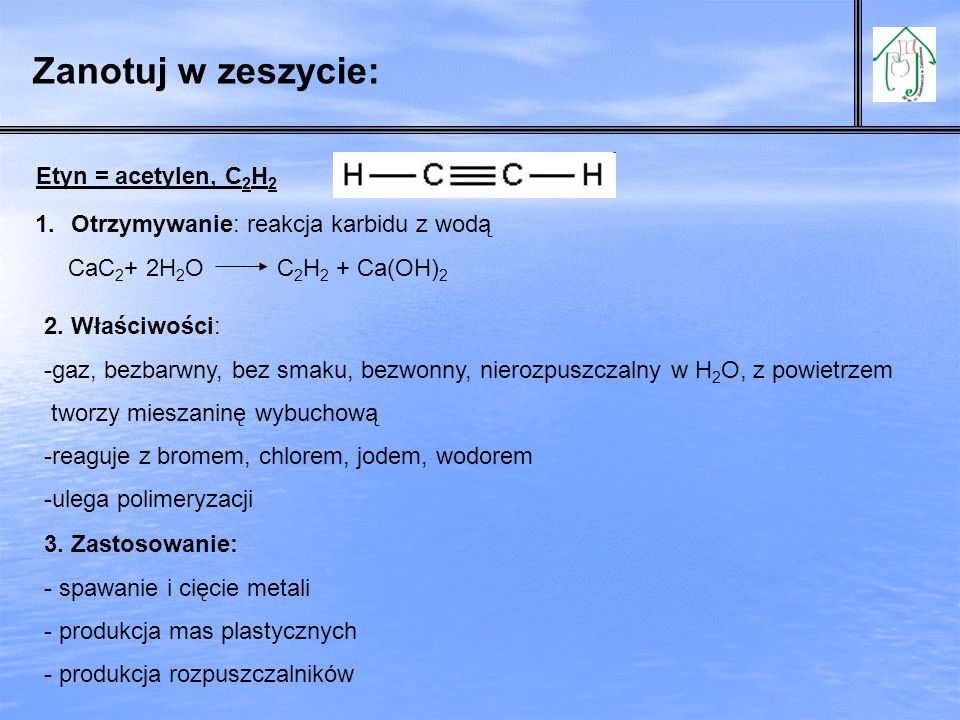 Zanotuj w zeszycie: Etyn = acetylen, C 2 H 2 1.Otrzymywanie: reakcja karbidu z wodą CaC 2 + 2H 2 O C 2 H 2 + Ca(OH) 2 2. Właściwości: -gaz, bezbarwny,