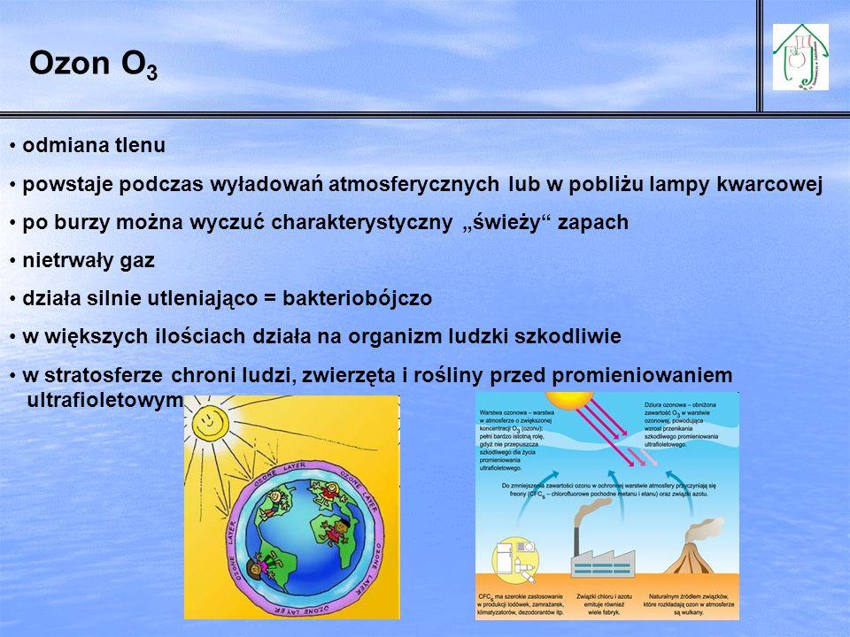 odmiana tlenu powstaje podczas wyładowań atmosferycznych lub w pobliżu lampy kwarcowej po burzy można wyczuć charakterystyczny świeży zapach nietrwały gaz działa silnie utleniająco = bakteriobójczo w większych ilościach działa na organizm ludzki szkodliwie w stratosferze chroni ludzi, zwierzęta i rośliny przed promieniowaniem ultrafioletowym Ozon O 3