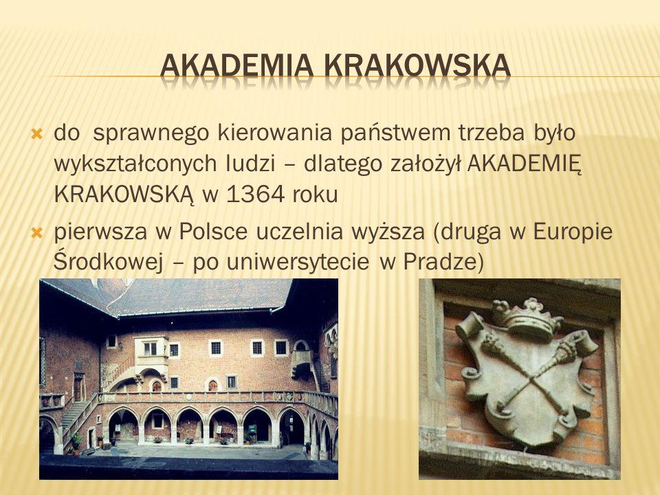 do sprawnego kierowania państwem trzeba było wykształconych ludzi – dlatego założył AKADEMIĘ KRAKOWSKĄ w 1364 roku pierwsza w Polsce uczelnia wyższa (druga w Europie Środkowej – po uniwersytecie w Pradze)