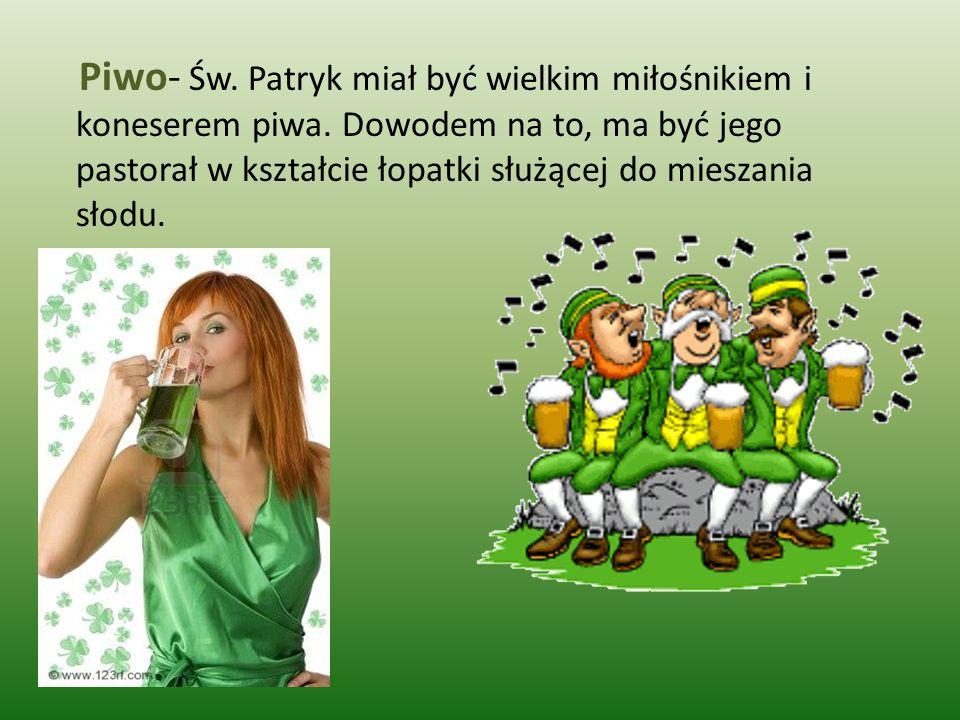 Piwo- Św. Patryk miał być wielkim miłośnikiem i koneserem piwa. Dowodem na to, ma być jego pastorał w kształcie łopatki służącej do mieszania słodu.