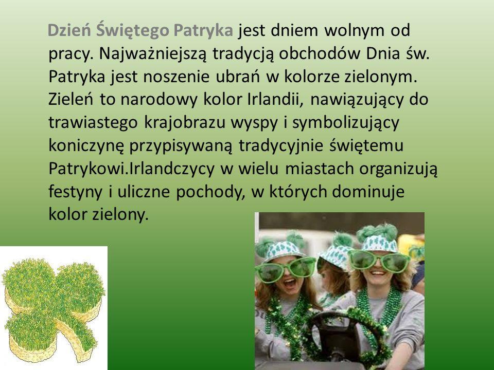 Dzień Świętego Patryka jest dniem wolnym od pracy. Najważniejszą tradycją obchodów Dnia św. Patryka jest noszenie ubrań w kolorze zielonym. Zieleń to