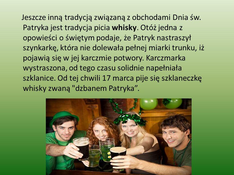 Jeszcze inną tradycją związaną z obchodami Dnia św. Patryka jest tradycja picia whisky. Otóż jedna z opowieści o świętym podaje, że Patryk nastraszył