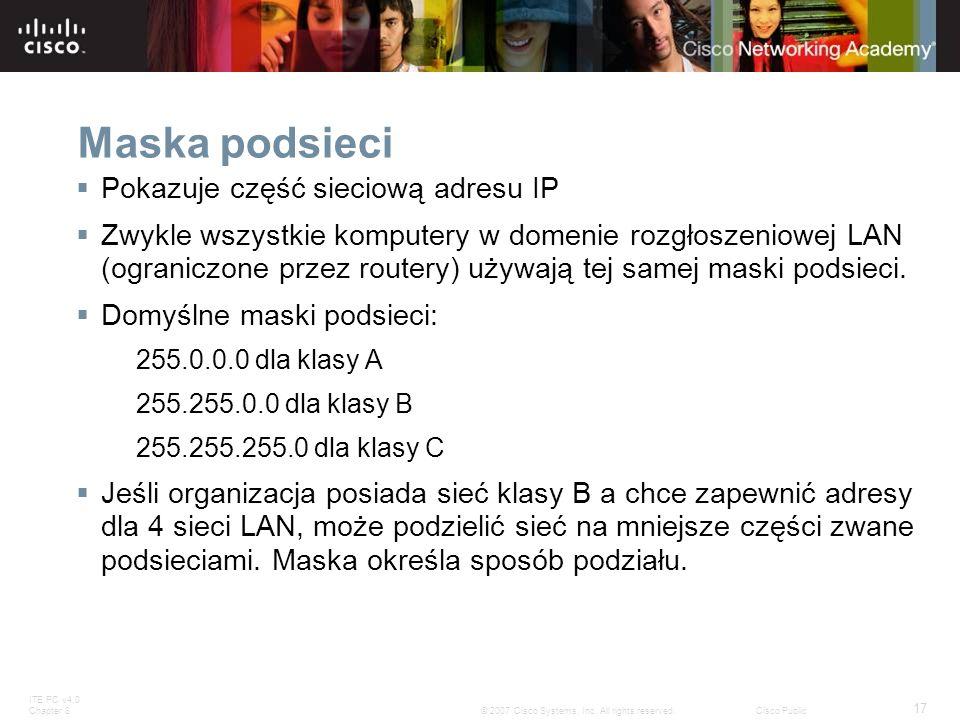 ITE PC v4.0 Chapter 8 17 © 2007 Cisco Systems, Inc. All rights reserved.Cisco Public Maska podsieci Pokazuje część sieciową adresu IP Zwykle wszystkie