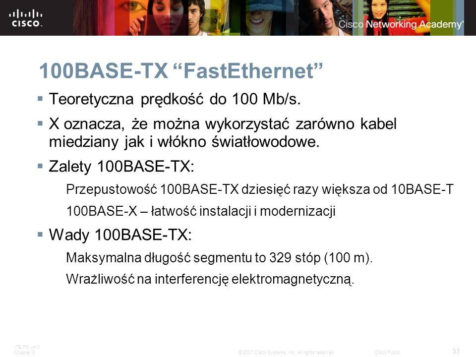 ITE PC v4.0 Chapter 8 53 © 2007 Cisco Systems, Inc. All rights reserved.Cisco Public 100BASE-TX FastEthernet Teoretyczna prędkość do 100 Mb/s. X oznac