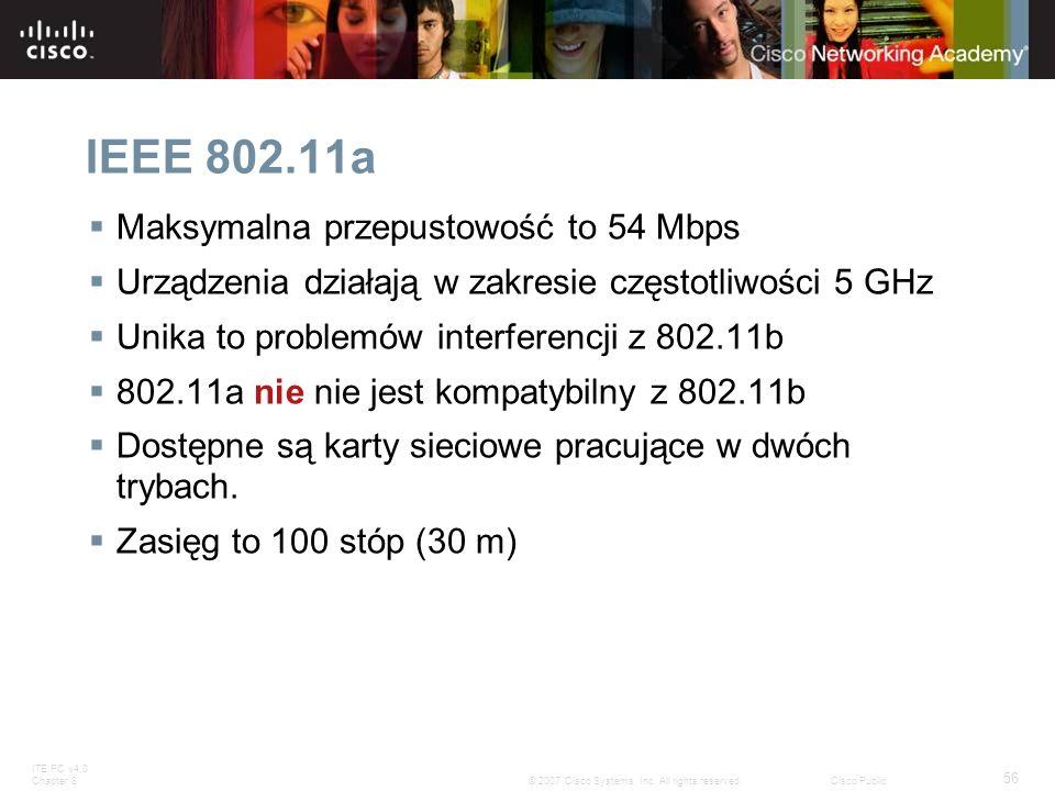 ITE PC v4.0 Chapter 8 56 © 2007 Cisco Systems, Inc. All rights reserved.Cisco Public IEEE 802.11a Maksymalna przepustowość to 54 Mbps Urządzenia dział