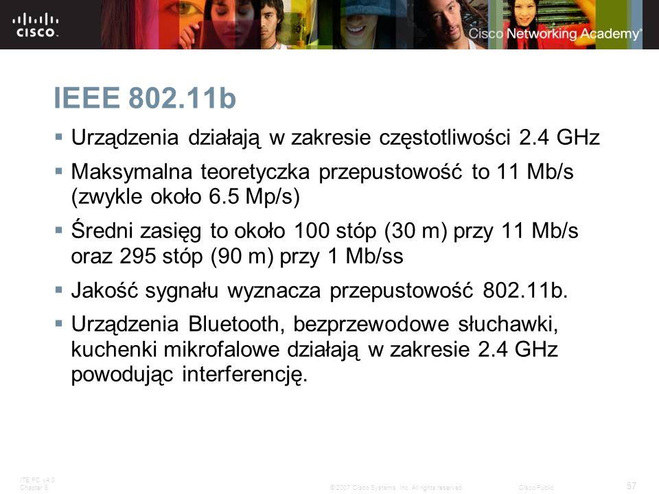 ITE PC v4.0 Chapter 8 57 © 2007 Cisco Systems, Inc. All rights reserved.Cisco Public IEEE 802.11b Urządzenia działają w zakresie częstotliwości 2.4 GH