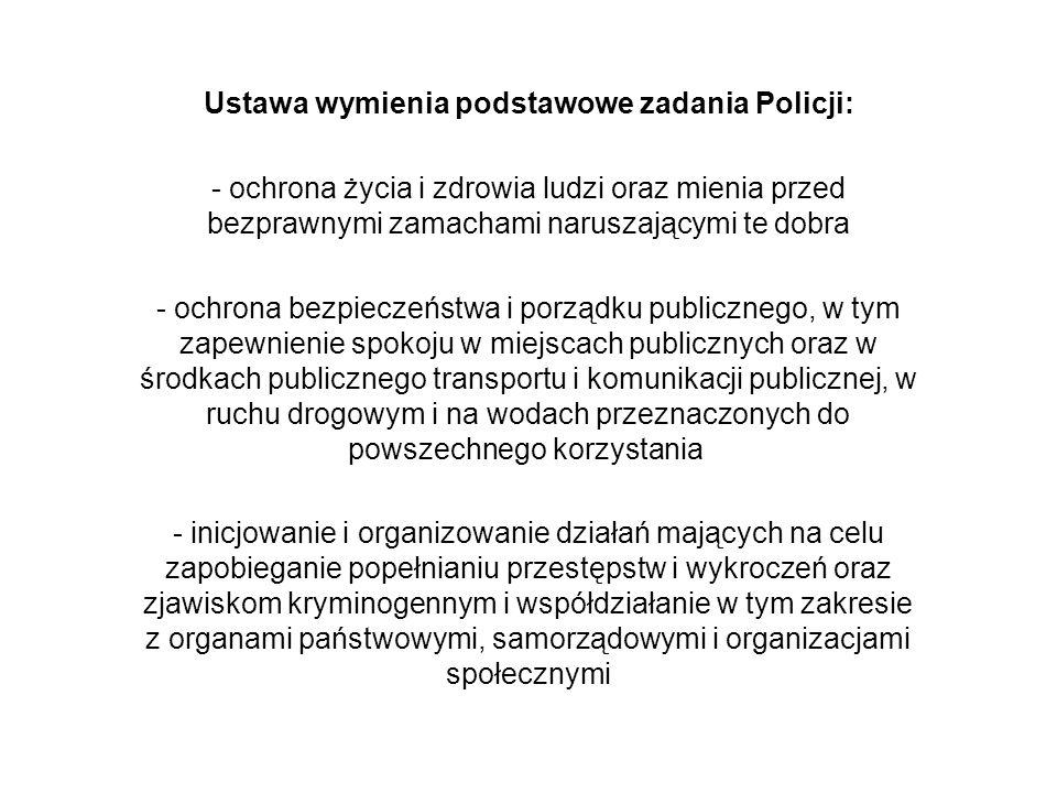 Ustawa wymienia podstawowe zadania Policji: - wykrywanie przestępstw i wykroczeń oraz ściganie ich sprawców - nadzór nad strażami gminnymi (miejskimi) oraz nad specjalistycznymi uzbrojonymi formacjami ochronnymi w zakresie określonym w odrębnych przepisach - kontrola przestrzegania przepisów porządkowych i administracyjnych związanych z działalnością publiczną lub obowiązujących w miejscach publicznych - współdziałanie z policjami innych państw oraz ich organizacjami międzynarodowymi na podstawie umów i porozumień międzynarodowych oraz odrębnych przepisów