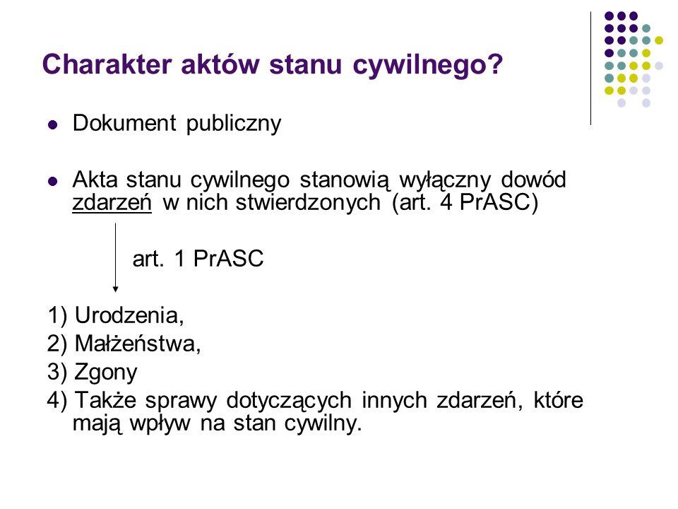Charakter aktów stanu cywilnego? Dokument publiczny Akta stanu cywilnego stanowią wyłączny dowód zdarzeń w nich stwierdzonych (art. 4 PrASC) art. 1 Pr