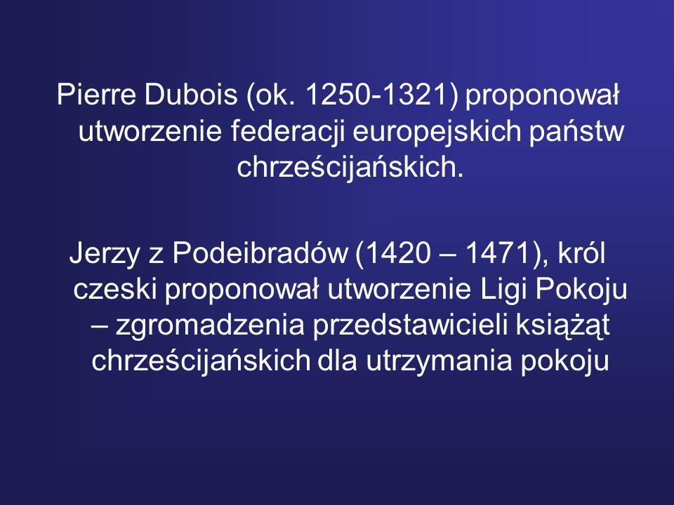 Pierre Dubois (ok. 1250-1321) proponował utworzenie federacji europejskich państw chrześcijańskich. Jerzy z Podeibradów (1420 – 1471), król czeski pro