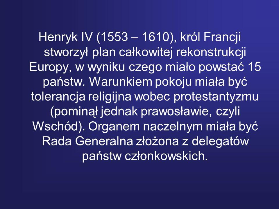 Henryk IV (1553 – 1610), król Francji stworzył plan całkowitej rekonstrukcji Europy, w wyniku czego miało powstać 15 państw. Warunkiem pokoju miała by