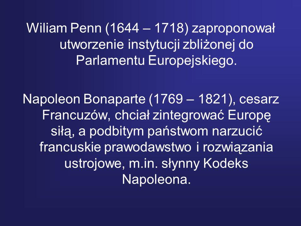 Wiliam Penn (1644 – 1718) zaproponował utworzenie instytucji zbliżonej do Parlamentu Europejskiego. Napoleon Bonaparte (1769 – 1821), cesarz Francuzów