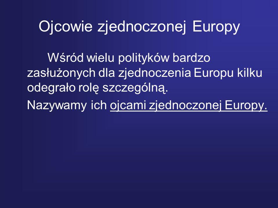 Ojcowie zjednoczonej Europy Wśród wielu polityków bardzo zasłużonych dla zjednoczenia Europu kilku odegrało rolę szczególną. Nazywamy ich ojcami zjedn