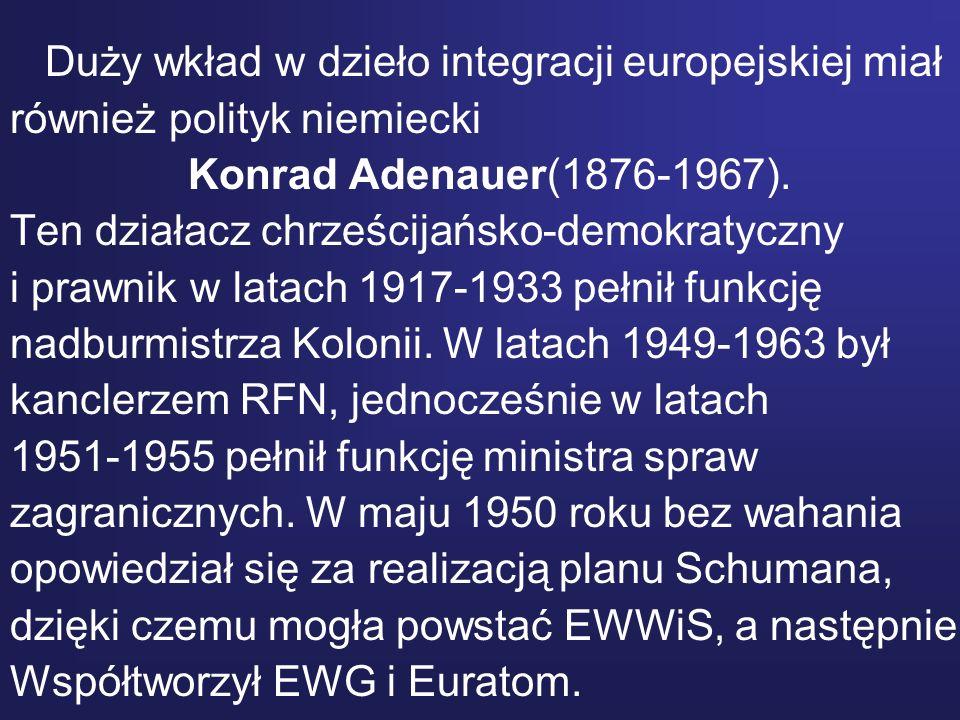 Duży wkład w dzieło integracji europejskiej miał również polityk niemiecki Konrad Adenauer(1876-1967). Ten działacz chrześcijańsko-demokratyczny i pra