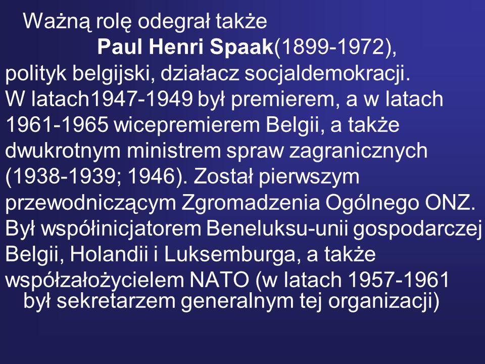 Ważną rolę odegrał także Paul Henri Spaak(1899-1972), polityk belgijski, działacz socjaldemokracji. W latach1947-1949 był premierem, a w latach 1961-1