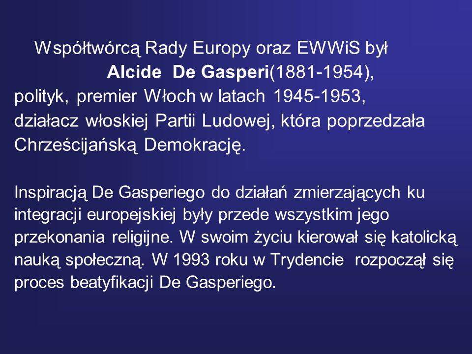 Współtwórcą Rady Europy oraz EWWiS był Alcide De Gasperi(1881-1954), polityk, premier Włoch w latach 1945-1953, działacz włoskiej Partii Ludowej, któr