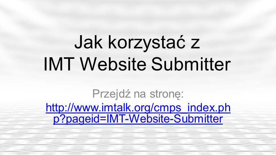 Jak korzystać z IMT Website Submitter Przejdź na stronę: http://www.imtalk.org/cmps_index.ph p?pageid=IMT-Website-Submitter